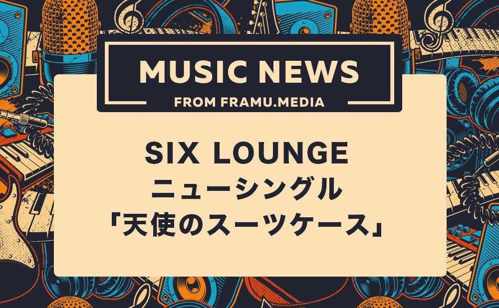 SIX LOUNGE(シックスラウンジ)のニューシングル「天使のスーツケース」